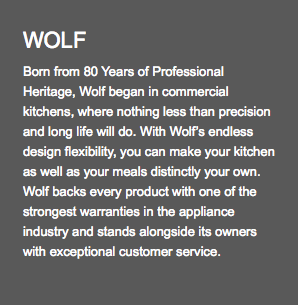 WOLF Born from 80 Years of Professional Heritage, Wolf began in commercial kitchens, where nothing less than precision and long life will do. With Wolf's endless design flexibility, you can make your kitchen as well as your meals distinctly your own. Wolf backs every product with one of the strongest warranties in the appliance industry and stands alongside its owners with exceptional customer service.