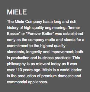 "MIELE The Miele Company has a long and rich history of high quality engineering. ""Immer Besser"" or ""Forever Better"" was established early as the company motto and stands for a commitment to the highest quality standards, longevity and improvement; both in production and business practices. This philosophy is as relevant today as it was over 113 years ago. Miele is a world leader in the production of premium domestic and commercial appliances."
