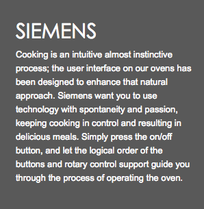 SIEMENS Cooking is an intuitive almost instinctive process; the user interface on our ovens has been designed to enhance that natural approach. Siemens want you to use technology with spontaneity and passion, keeping cooking in control and resulting in delicious meals. Simply press the on/off button, and let the logical order of the buttons and rotary control support guide you through the process of operating the oven.