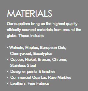 MATERIALS Our suppliers bring us the highest quality ethically sourced materials from around the globe. These include: • Walnuts, Maples, European Oak, Cherrywood, Eucalyptus • Copper, Nickel, Bronze, Chrome, Stainless Steel • Designer paints & finishes • Commercial Quartzs, Rare Marbles • Leathers, Fine Fabrics