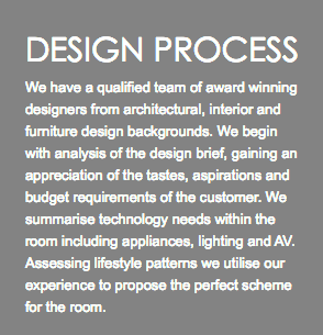 DESIGN PROCESS We have a qualified team of award winning designers from architectural, interior and furniture design backgrounds. We begin with analysis of the design brief, gaining an appreciation of the tastes, aspirations and budget requirements of the customer. We summarise technology needs within the room including appliances, lighting and AV. Assessing lifestyle patterns we utilise our experience to propose the perfect scheme for the room.